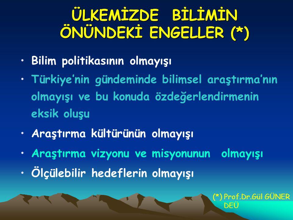 ÜLKEMİZDE BİLİMİN ÖNÜNDEKİ ENGELLER (*) Bilim politikasının olmayışı Türkiye'nin gündeminde bilimsel araştırma'nın olmayışı ve bu konuda özdeğerlendirmenin eksik oluşu Araştırma kültürünün olmayışı Araştırma vizyonu ve misyonunun olmayışı Ölçülebilir hedeflerin olmayışı (*) Prof.Dr.Gül GÜNER DEÜ