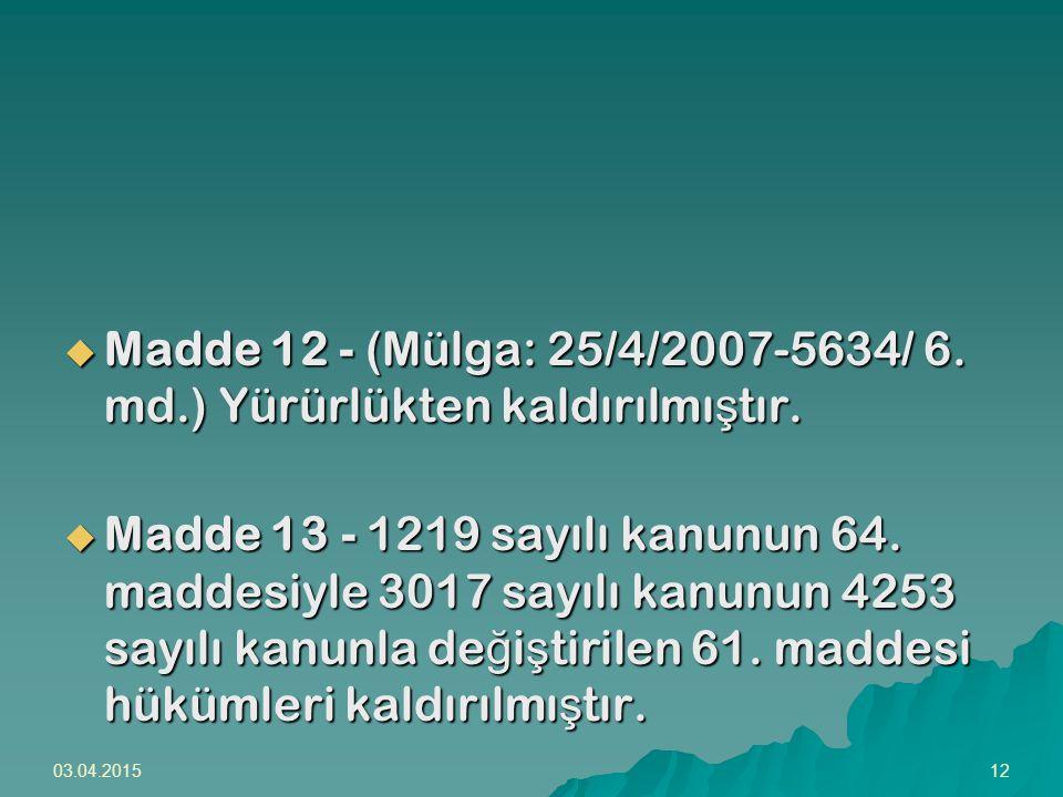 03.04.201512  Madde 12 - (Mülga: 25/4/2007-5634/ 6. md.) Yürürlükten kaldırılmı ş tır.  Madde 13 - 1219 sayılı kanunun 64. maddesiyle 3017 sayılı ka