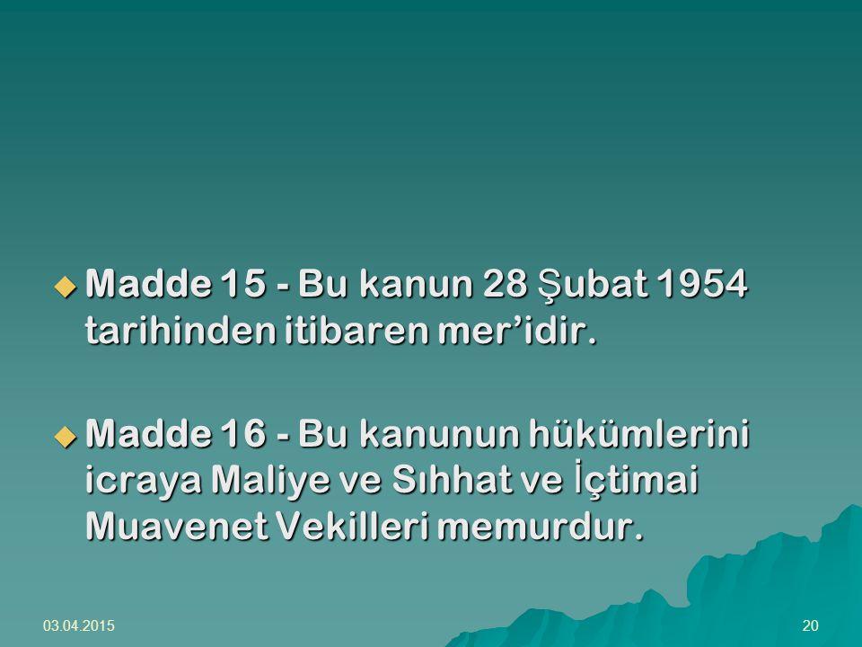 03.04.201520  Madde 15 - Bu kanun 28 Ş ubat 1954 tarihinden itibaren mer'idir.  Madde 16 - Bu kanunun hükümlerini icraya Maliye ve Sıhhat ve İ çtima