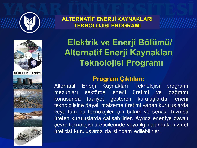 Alternatif Enerji Kaynakları Teknolojisi Programı İSTİHDAM ALANLARI: Endüstriyel güneş enerjisi uygulamaları Endüstriyel rüzgar enerjisi uygulamaları Ekolojik/Yeşil bina uygulamaları Yakıt pili ve hidrojen enerjisi sistemleri uygulamaları Güneş enerjisi santralleri ve doğal güneş ışığı sistemleri Rüzgar enerjisi santralleri Nükleer enerji santralleri Hidrolik Enerji santralleri Biyoyakıt sistemleri uygulamaları Hibrit enerjili kara/hava/deniz araçları uygulamaları Alışveriş merkezleri, organize sanayi bölgeleri, turizm tesisleri ve fabrikalar için güneş enerjisi sistemleri Çiftlikler, dağ evleri, yazlıklar, turistik tesisler, küçük- orta ölçekli işletmeler için güneş ve rüzgar enerjisinden elektrik üreten sistemlerin satış, montaj ve servisi Temiz enerji kaynakları ile çalışan sulama ve pompa sistemleri Telekomünikasyon, TV ve radyo sistemlerinin elektrik ihtiyacının alternatif enerji kaynaklarından karşılanması Doğal güneş ışığı sistemleri Toprak ve su kaynaklı ısı pompası sistemleri Temiz enerji odaklı sosyal sorumluluk projeleri Savunma Sanayii ALTERNATİF ENERJİ KAYNAKLARI TEKNOLOJİSİ PROGRAMI