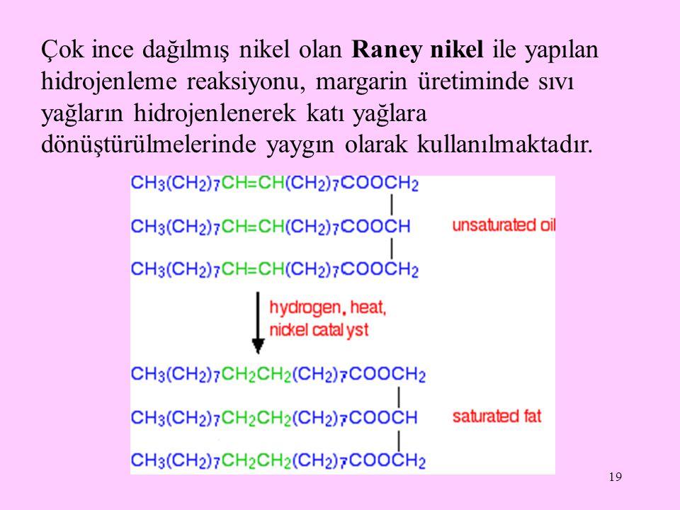 19 Çok ince dağılmış nikel olan Raney nikel ile yapılan hidrojenleme reaksiyonu, margarin üretiminde sıvı yağların hidrojenlenerek katı yağlara dönüşt