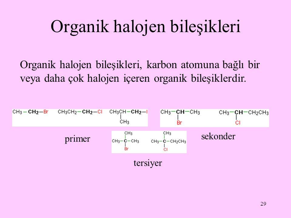 29 Organik halojen bileşikleri Organik halojen bileşikleri, karbon atomuna bağlı bir veya daha çok halojen içeren organik bileşiklerdir. primer sekond
