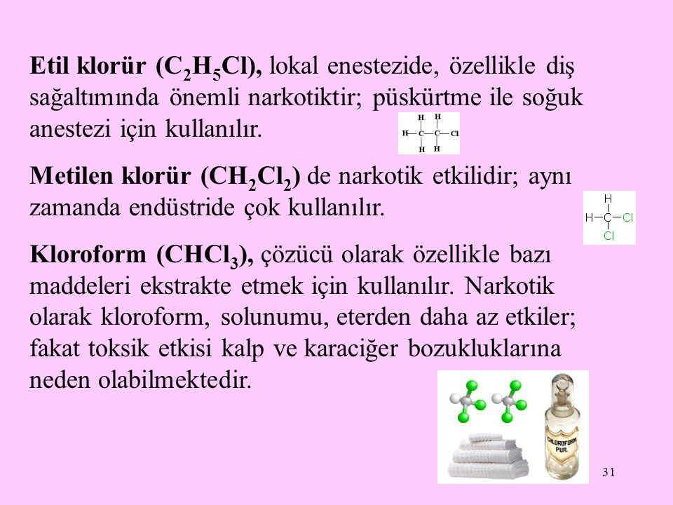 31 Etil klorür (C 2 H 5 Cl), lokal enestezide, özellikle diş sağaltımında önemli narkotiktir; püskürtme ile soğuk anestezi için kullanılır. Metilen kl