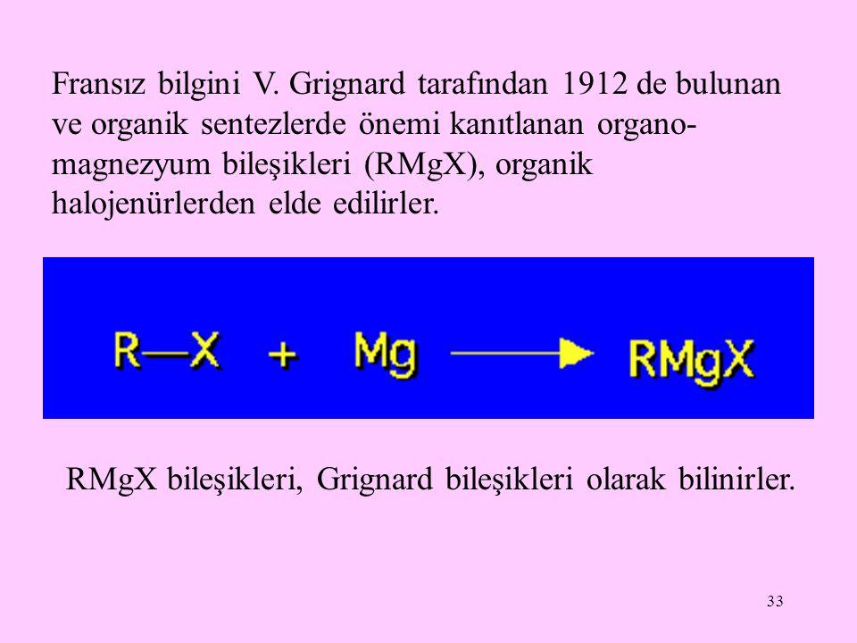 33 Fransız bilgini V. Grignard tarafından 1912 de bulunan ve organik sentezlerde önemi kanıtlanan organo- magnezyum bileşikleri (RMgX), organik haloje