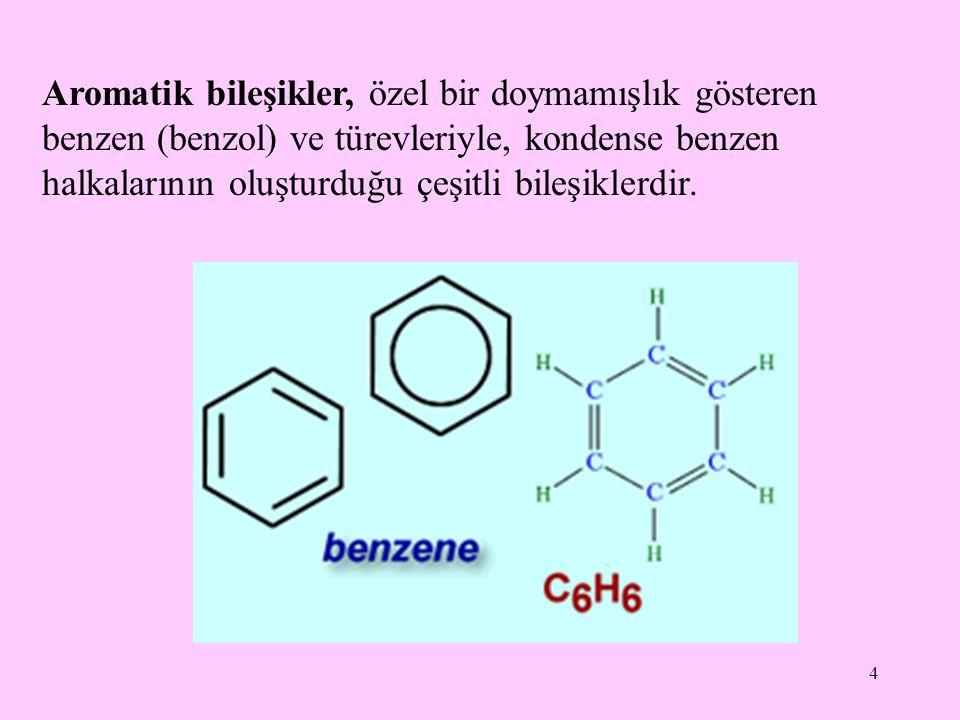 4 Aromatik bileşikler, özel bir doymamışlık gösteren benzen (benzol) ve türevleriyle, kondense benzen halkalarının oluşturduğu çeşitli bileşiklerdir.