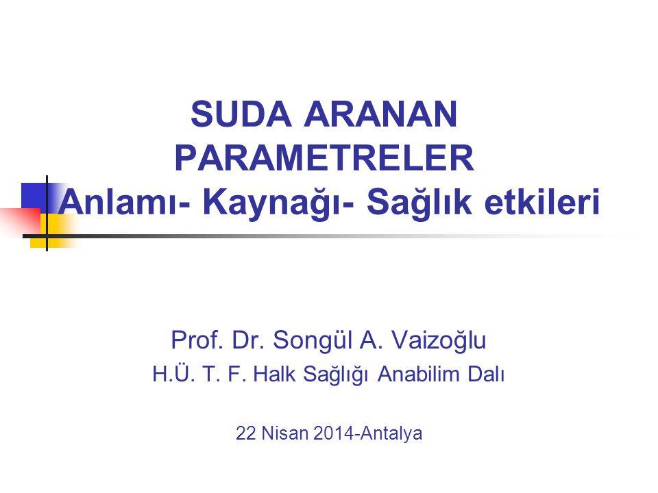SUDA ARANAN PARAMETRELER Anlamı- Kaynağı- Sağlık etkileri Prof. Dr. Songül A. Vaizoğlu H.Ü. T. F. Halk Sağlığı Anabilim Dalı 22 Nisan 2014-Antalya