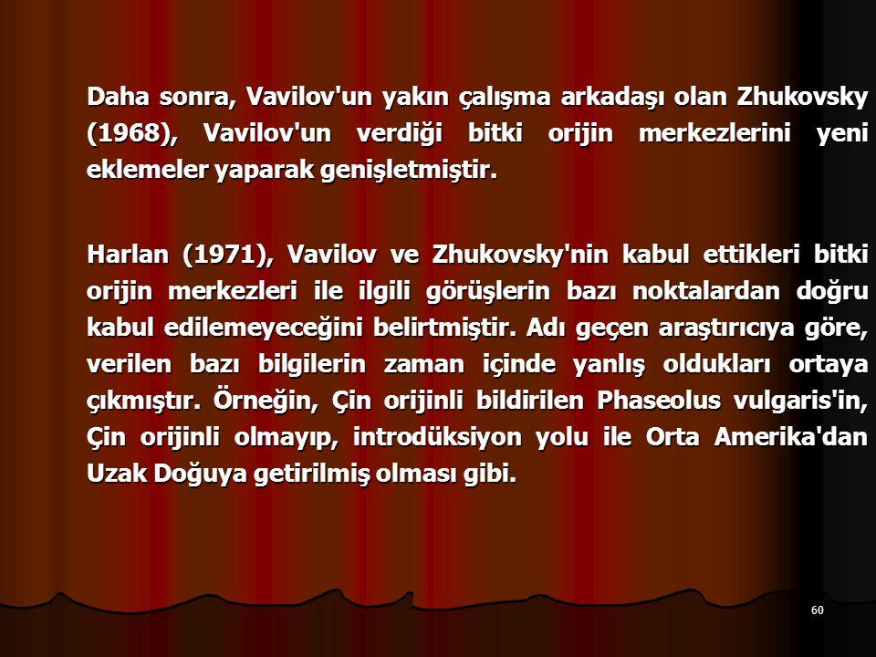 60 Daha sonra, Vavilov un yakın çalışma arkadaşı olan Zhukovsky (1968), Vavilov un verdiği bitki orijin merkezlerini yeni eklemeler yaparak genişletmiştir.
