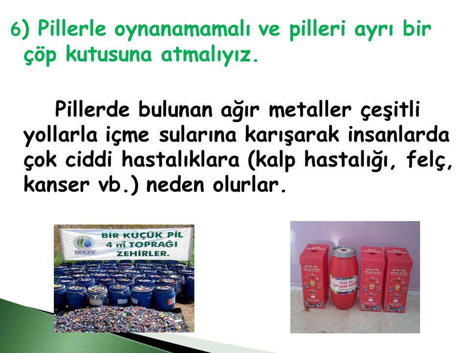 6 ) Pillerle oynanamamalı ve pilleri ayrı bir çöp kutusuna atmalıyız.