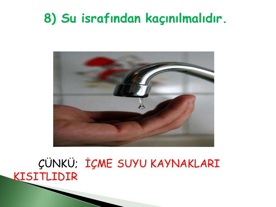 8) Su israfından kaçınılmalıdır. ÇÜNKÜ; İÇME SUYU KAYNAKLARI KISITLIDIR