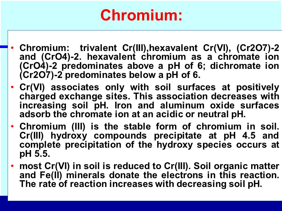 Chromium: Chromium: trivalent Cr(III),hexavalent Cr(VI), (Cr2O7)-2 and (CrO4)-2. hexavalent chromium as a chromate ion (CrO4)-2 predominates above a p