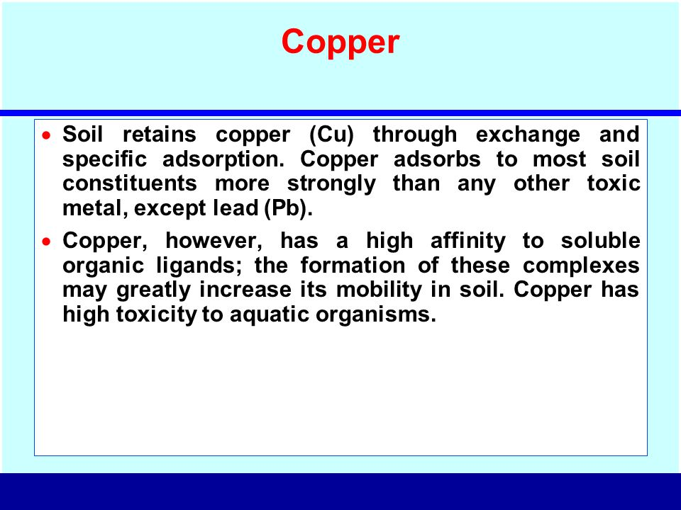 Copper  Soil retains copper (Cu) through exchange and specific adsorption. Copper adsorbs to most soil constituents more strongly than any other toxi