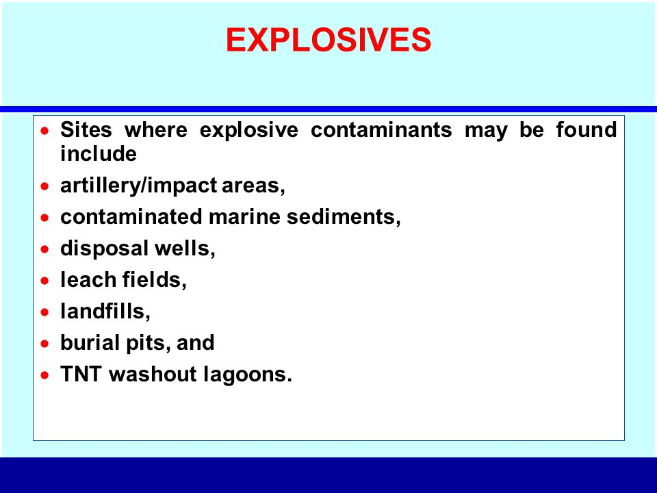 EXPLOSIVES  Sites where explosive contaminants may be found include  artillery/impact areas,  contaminated marine sediments,  disposal wells,  le