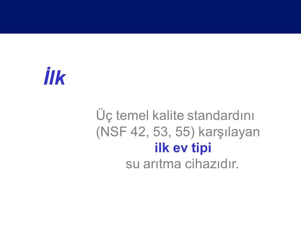İlk Üç temel kalite standardını (NSF 42, 53, 55) karşılayan ilk ev tipi su arıtma cihazıdır.