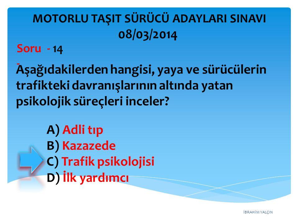 İBRAHİM YALÇIN A) Adli tıp B) Kazazede C) Trafik psikolojisi D) İlk yardımcı Aşağıdakilerden hangisi, yaya ve sürücülerin trafikteki davranışlarının a