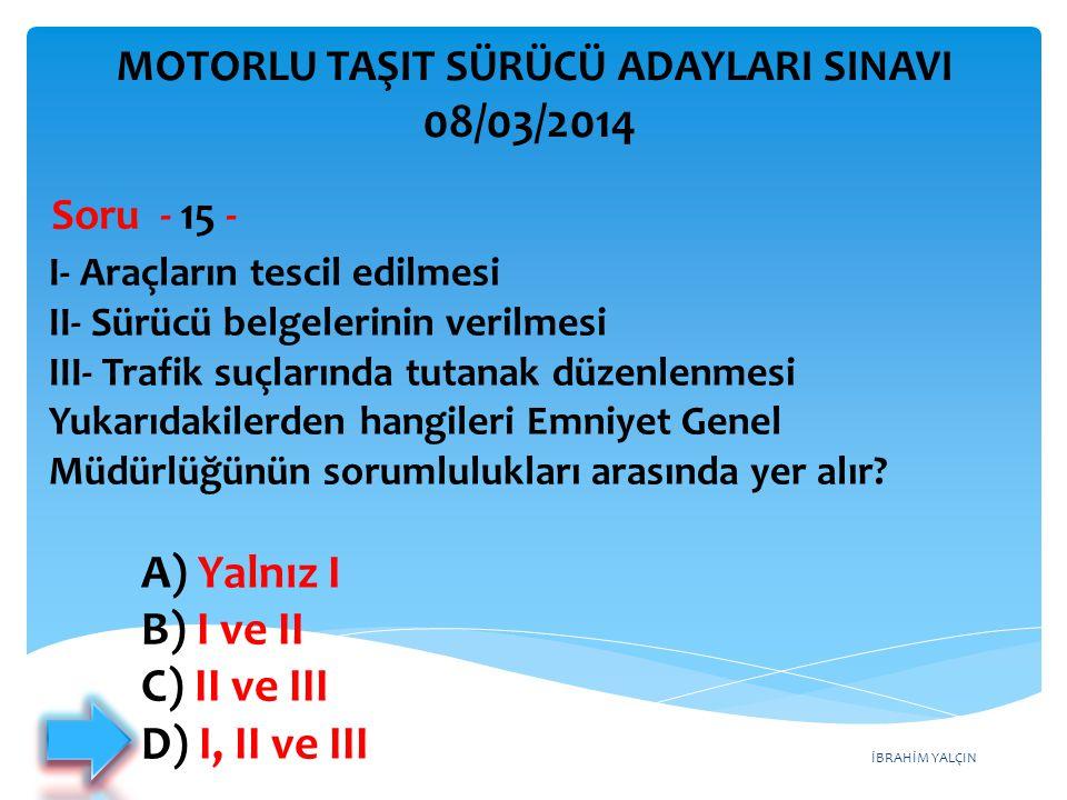İBRAHİM YALÇIN A) Yalnız I B) I ve II C) II ve III D) I, II ve III I- Araçların tescil edilmesi II- Sürücü belgelerinin verilmesi III- Trafik suçların