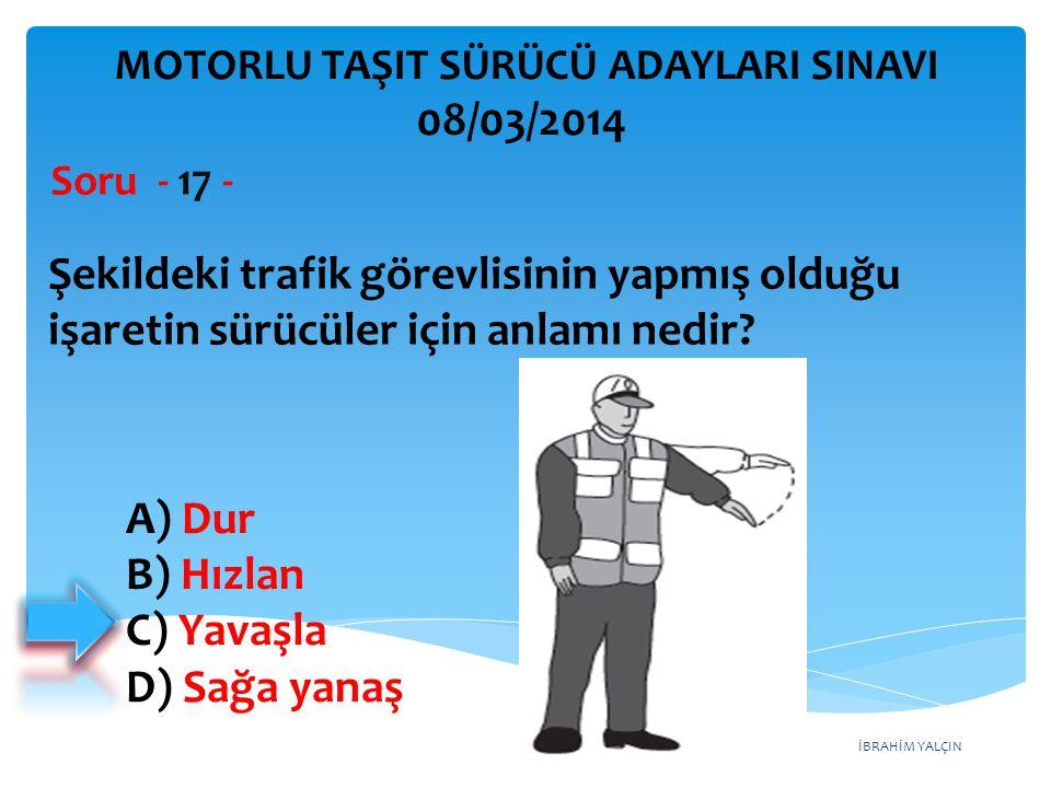 İBRAHİM YALÇIN A) Dur B) Hızlan C) Yavaşla D) Sağa yanaş Şekildeki trafik görevlisinin yapmış olduğu işaretin sürücüler için anlamı nedir? Soru - 17 -