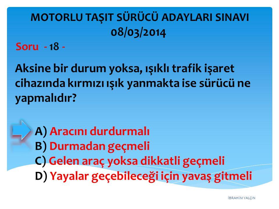 İBRAHİM YALÇIN A) Aracını durdurmalı B) Durmadan geçmeli C) Gelen araç yoksa dikkatli geçmeli D) Yayalar geçebileceği için yavaş gitmeli Aksine bir du
