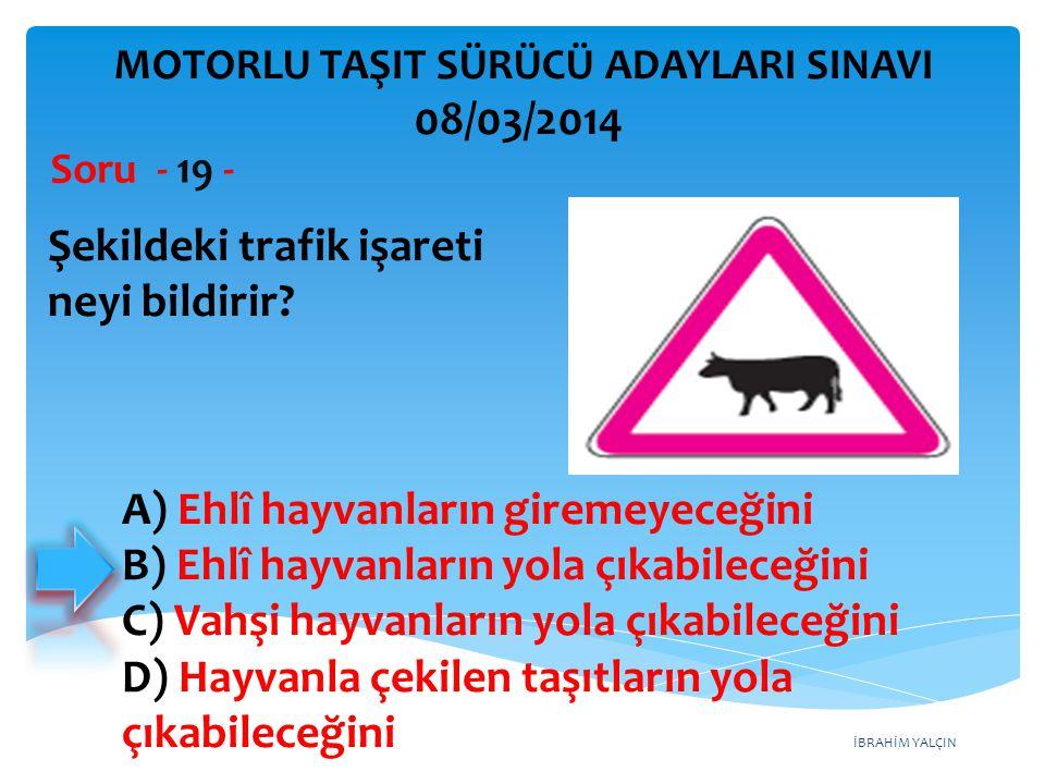 İBRAHİM YALÇIN Şekildeki trafik işareti neyi bildirir? Soru - 19 - MOTORLU TAŞIT SÜRÜCÜ ADAYLARI SINAVI 08/03/2014 A) Ehlî hayvanların giremeyeceğini
