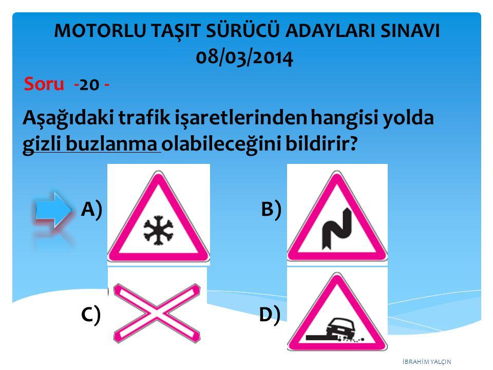İBRAHİM YALÇIN Aşağıdaki trafik işaretlerinden hangisi yolda gizli buzlanma olabileceğini bildirir? Soru -20 - A) B) C) D) MOTORLU TAŞIT SÜRÜCÜ ADAYLA