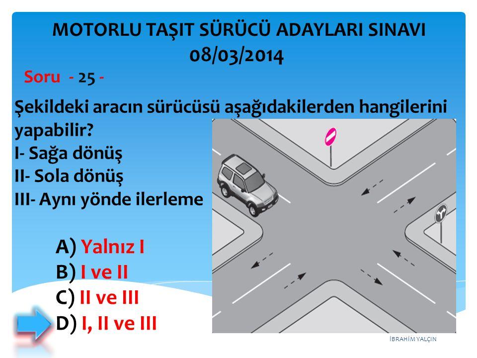 İBRAHİM YALÇIN Şekildeki aracın sürücüsü aşağıdakilerden hangilerini yapabilir? I- Sağa dönüş II- Sola dönüş III- Aynı yönde ilerleme Soru - 25 - A) Y