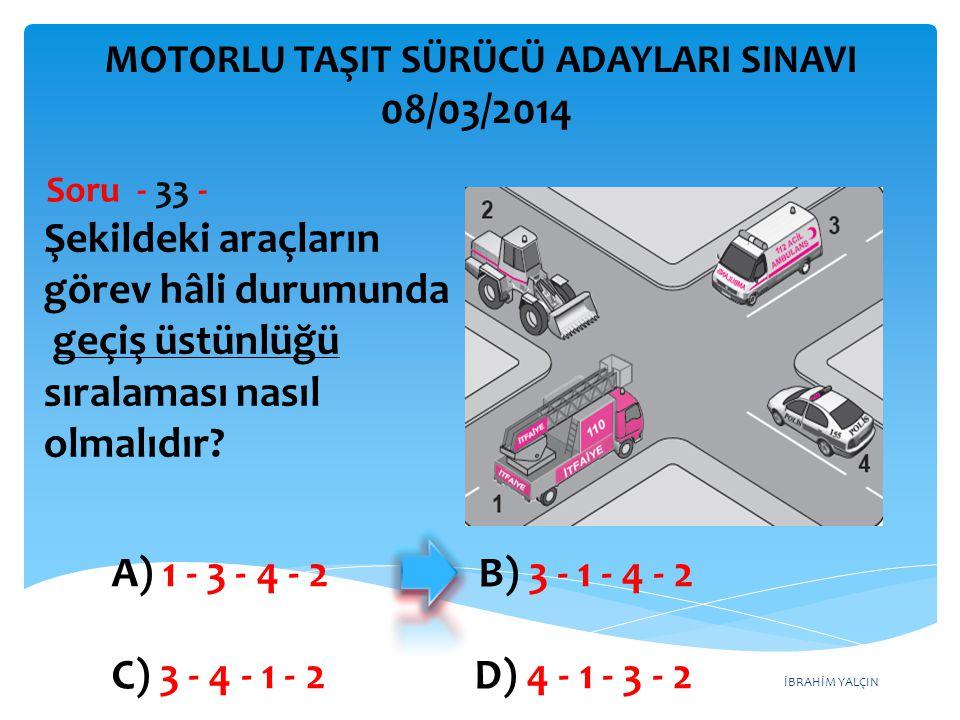 İBRAHİM YALÇIN Şekildeki araçların görev hâli durumunda geçiş üstünlüğü sıralaması nasıl olmalıdır? Soru - 33 - A) 1 - 3 - 4 - 2 B) 3 - 1 - 4 - 2 C) 3