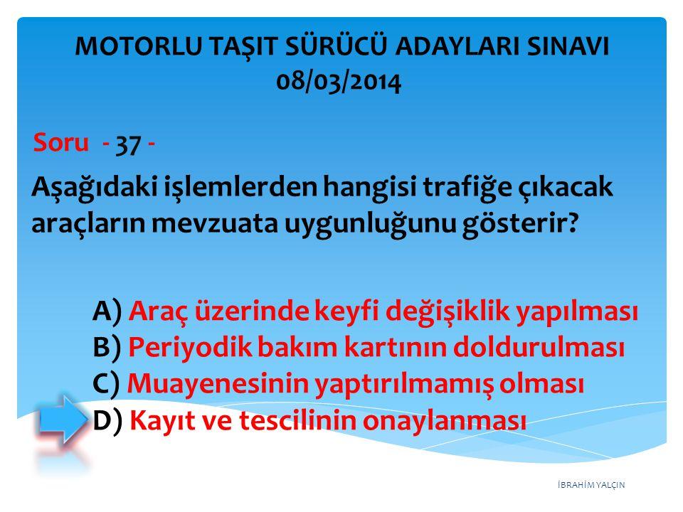 İBRAHİM YALÇIN Aşağıdaki işlemlerden hangisi trafiğe çıkacak araçların mevzuata uygunluğunu gösterir? Soru - 37 - A) Araç üzerinde keyfi değişiklik ya