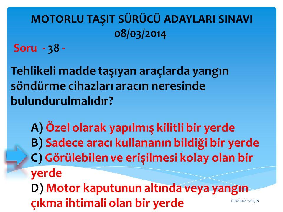 İBRAHİM YALÇIN Tehlikeli madde taşıyan araçlarda yangın söndürme cihazları aracın neresinde bulundurulmalıdır? Soru - 38 - A) Özel olarak yapılmış kil