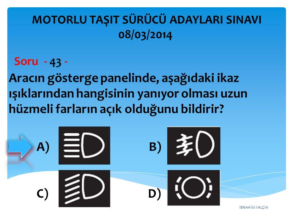 İBRAHİM YALÇIN Aracın gösterge panelinde, aşağıdaki ikaz ışıklarından hangisinin yanıyor olması uzun hüzmeli farların açık olduğunu bildirir? Soru - 4