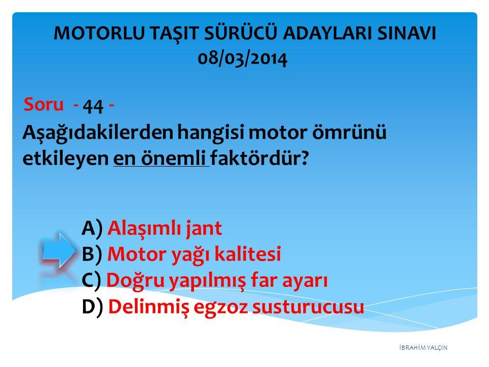 İBRAHİM YALÇIN Aşağıdakilerden hangisi motor ömrünü etkileyen en önemli faktördür? Soru - 44 - A) Alaşımlı jant B) Motor yağı kalitesi C) Doğru yapılm