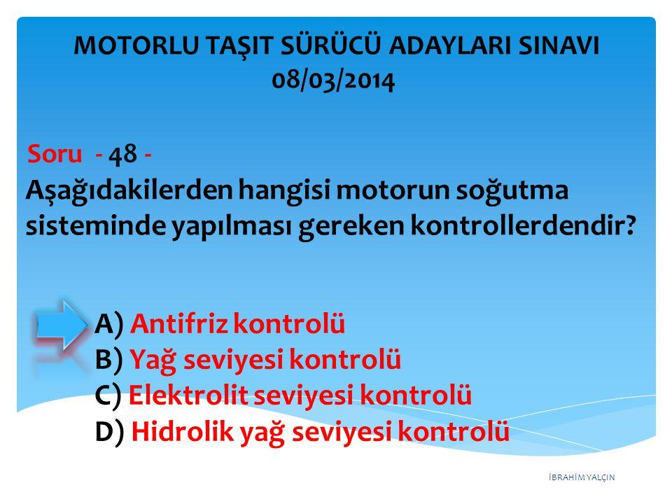 İBRAHİM YALÇIN Aşağıdakilerden hangisi motorun soğutma sisteminde yapılması gereken kontrollerdendir? Soru - 48 - A) Antifriz kontrolü B) Yağ seviyesi