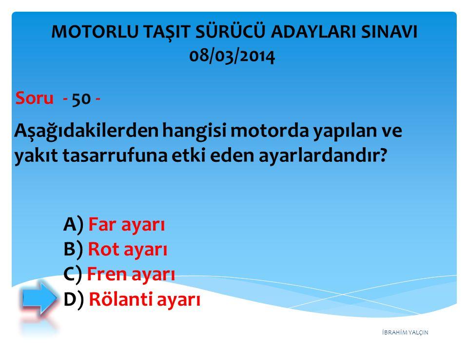 İBRAHİM YALÇIN Aşağıdakilerden hangisi motorda yapılan ve yakıt tasarrufuna etki eden ayarlardandır? Soru - 50 - A) Far ayarı B) Rot ayarı C) Fren aya