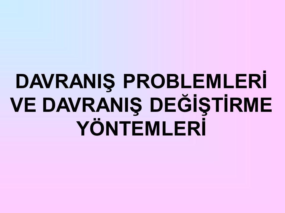 DAVRANIŞ PROBLEMLERİ VE DAVRANIŞ DEĞİŞTİRME YÖNTEMLERİ