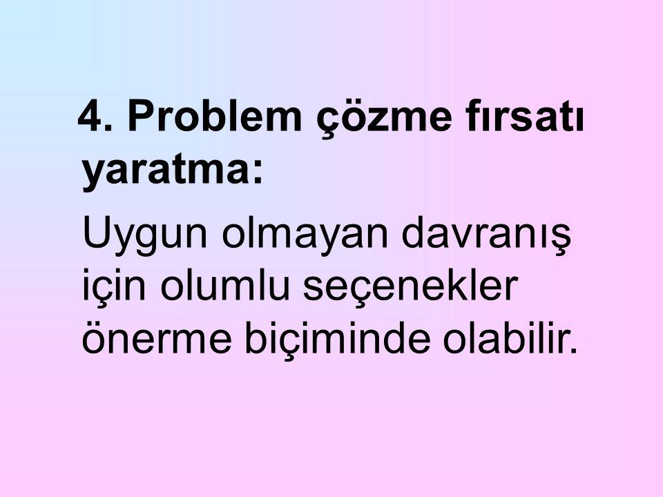 4. Problem çözme fırsatı yaratma: Uygun olmayan davranış için olumlu seçenekler önerme biçiminde olabilir.