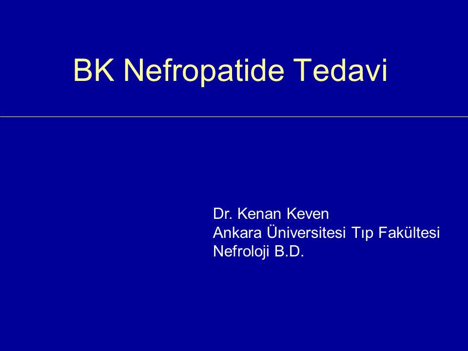 BK Nefropatide Tedavi Dr. Kenan Keven Ankara Üniversitesi Tıp Fakültesi Nefroloji B.D.