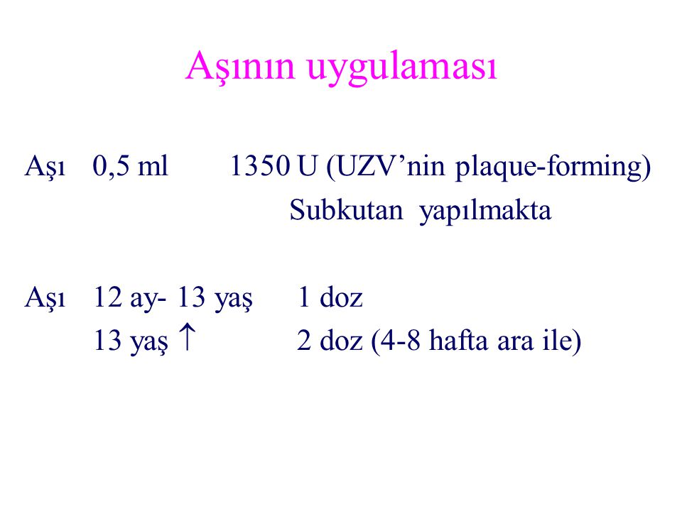 Aşı0,5 ml1350 U (UZV'nin plaque-forming) Subkutan yapılmakta Aşı12 ay- 13 yaş1 doz 13 yaş  2 doz (4-8 hafta ara ile) Aşının uygulaması