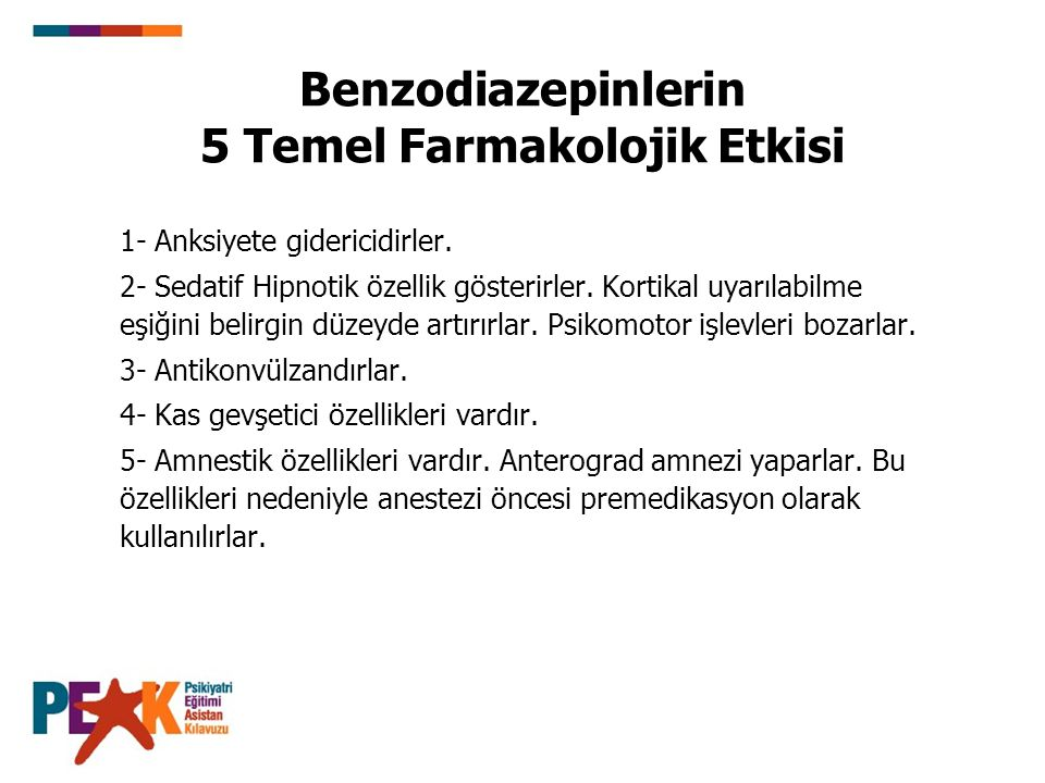 Benzodiazepinlerin 5 Temel Farmakolojik Etkisi 1- Anksiyete gidericidirler. 2- Sedatif Hipnotik özellik gösterirler. Kortikal uyarılabilme eşiğini bel