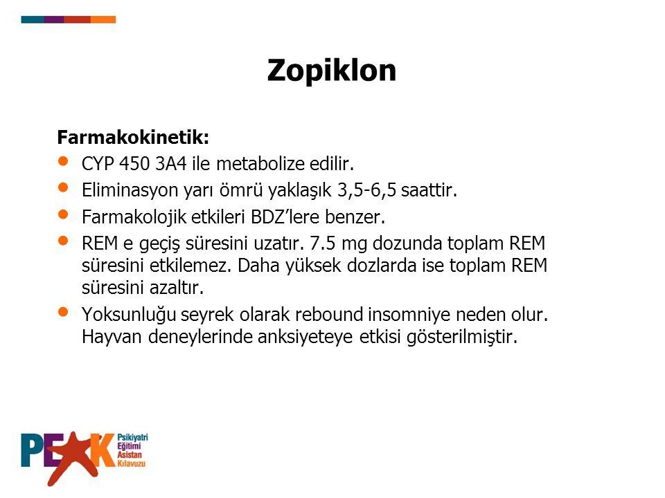 Zopiklon Farmakokinetik: CYP 450 3A4 ile metabolize edilir. Eliminasyon yarı ömrü yaklaşık 3,5-6,5 saattir. Farmakolojik etkileri BDZ'lere benzer. REM