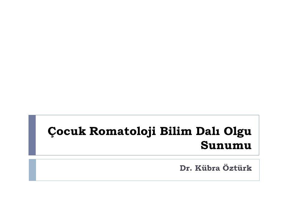 Çocuk Romatoloji Bilim Dalı Olgu Sunumu Dr. Kübra Öztürk