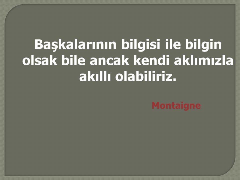 Başkalarının bilgisi ile bilgin olsak bile ancak kendi aklımızla akıllı olabiliriz. Montaigne