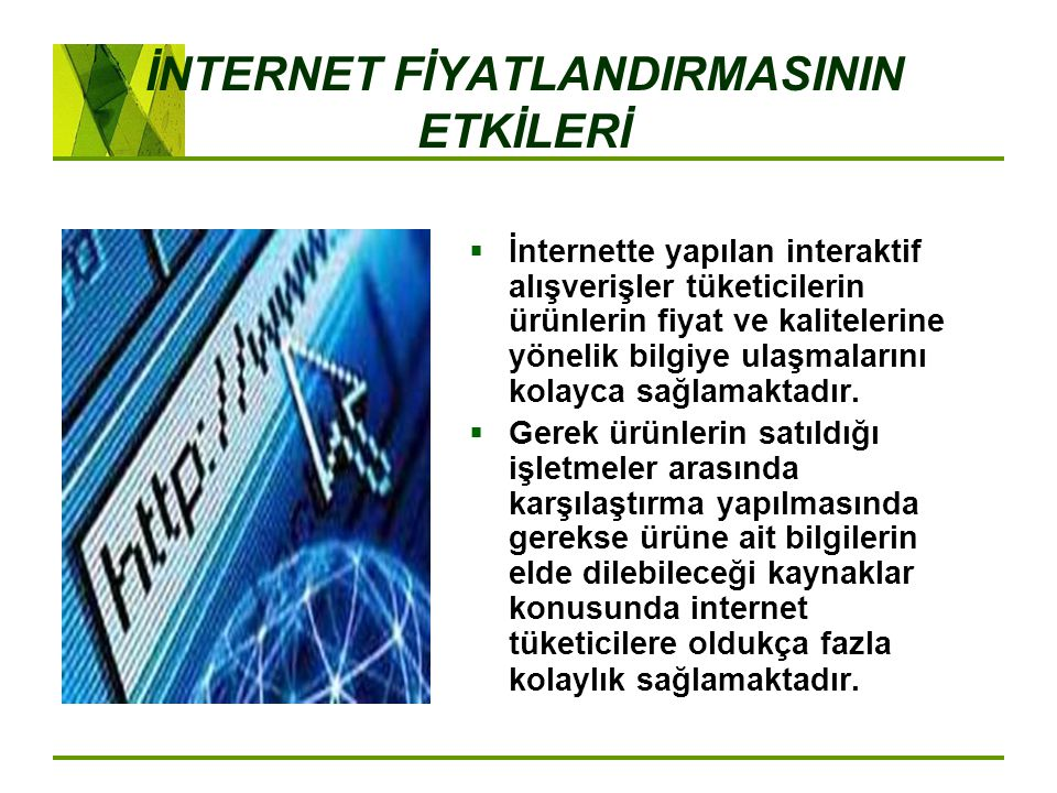 İNTERNET FİYATLANDIRMASININ ETKİLERİ  İnternette yapılan interaktif alışverişler tüketicilerin ürünlerin fiyat ve kalitelerine yönelik bilgiye ulaşma