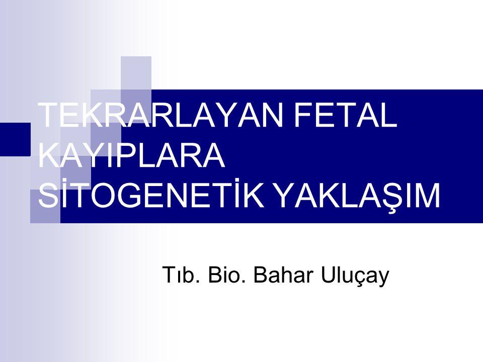 TEKRARLAYAN FETAL KAYIPLARA SİTOGENETİK YAKLAŞIM Tıb. Bio. Bahar Uluçay
