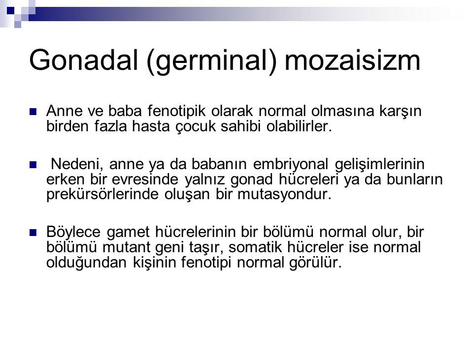 Gonadal (germinal) mozaisizm Anne ve baba fenotipik olarak normal olmasına karşın birden fazla hasta çocuk sahibi olabilirler. Nedeni, anne ya da baba