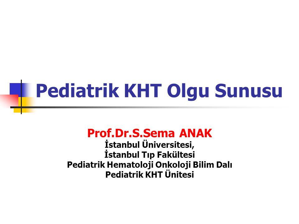 Pediatrik KHT Olgu Sunusu Prof.Dr.S.Sema ANAK İstanbul Üniversitesi, İstanbul Tıp Fakültesi Pediatrik Hematoloji Onkoloji Bilim Dalı Pediatrik KHT Ünitesi