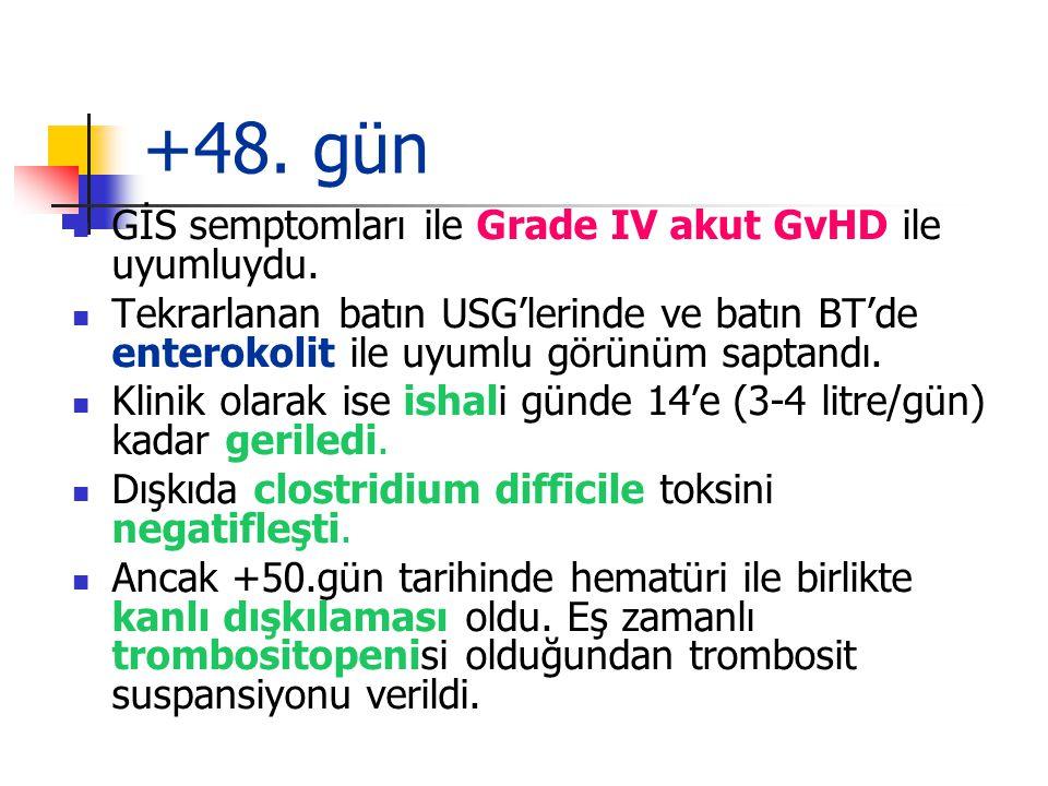 +48.gün GİS semptomları ile Grade IV akut GvHD ile uyumluydu.