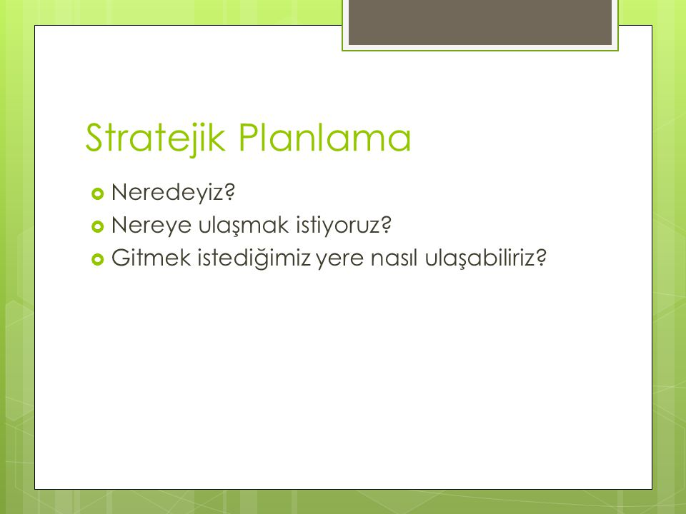 Stratejik Planlama  Neredeyiz?  Nereye ulaşmak istiyoruz?  Gitmek istediğimiz yere nasıl ulaşabiliriz?