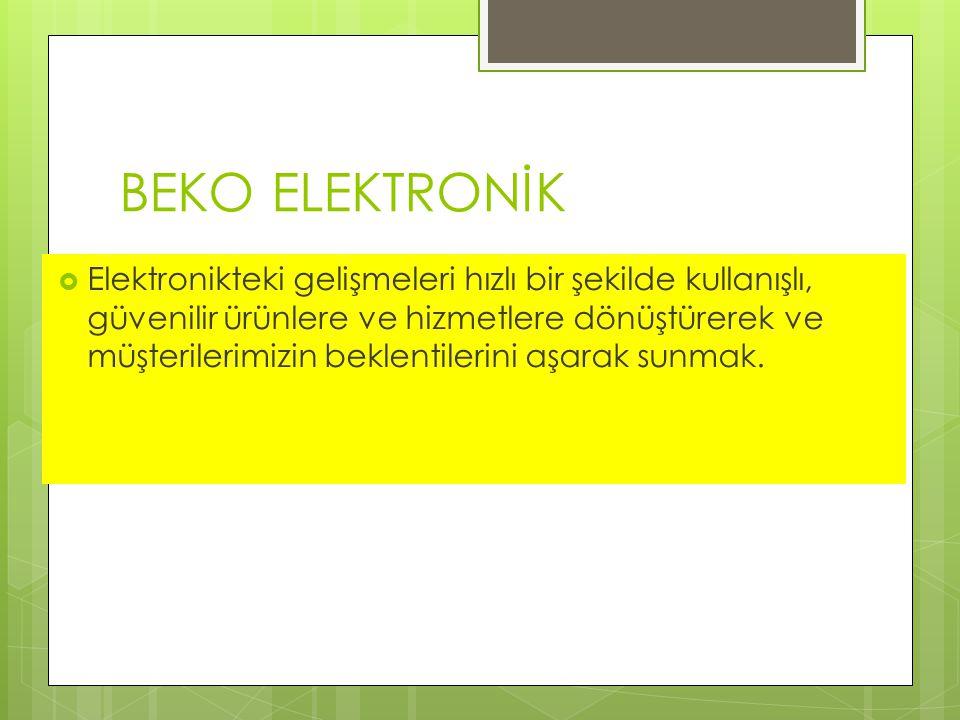 BEKO ELEKTRONİK  Elektronikteki gelişmeleri hızlı bir şekilde kullanışlı, güvenilir ürünlere ve hizmetlere dönüştürerek ve müşterilerimizin beklentilerini aşarak sunmak.