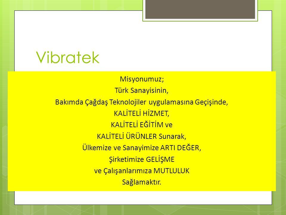 Vibratek Misyonumuz; Türk Sanayisinin, Bakımda Çağdaş Teknolojiler uygulamasına Geçişinde, KALİTELİ HİZMET, KALİTELİ EĞİTİM ve KALİTELİ ÜRÜNLER Sunarak, Ülkemize ve Sanayimize ARTI DEĞER, Şirketimize GELİŞME ve Çalışanlarımıza MUTLULUK Sağlamaktır.