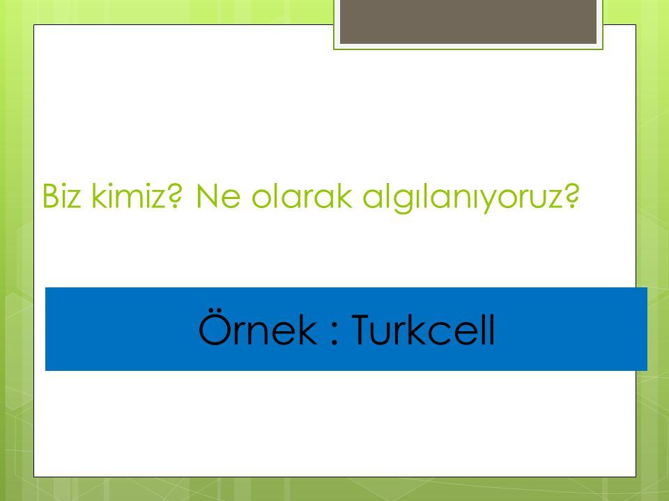 Biz kimiz? Ne olarak algılanıyoruz? Örnek : Turkcell