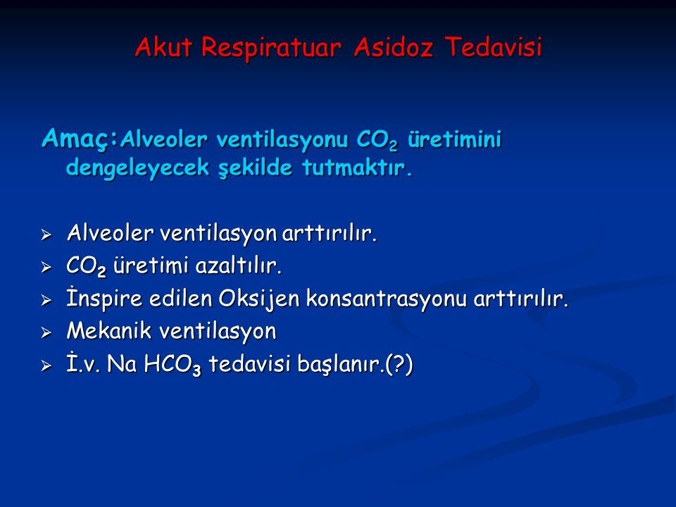 Akut Respiratuar Asidoz Tedavisi Amaç: Alveoler ventilasyonu CO 2 üretimini dengeleyecek şekilde tutmaktır.  Alveoler ventilasyon arttırılır.  CO 2
