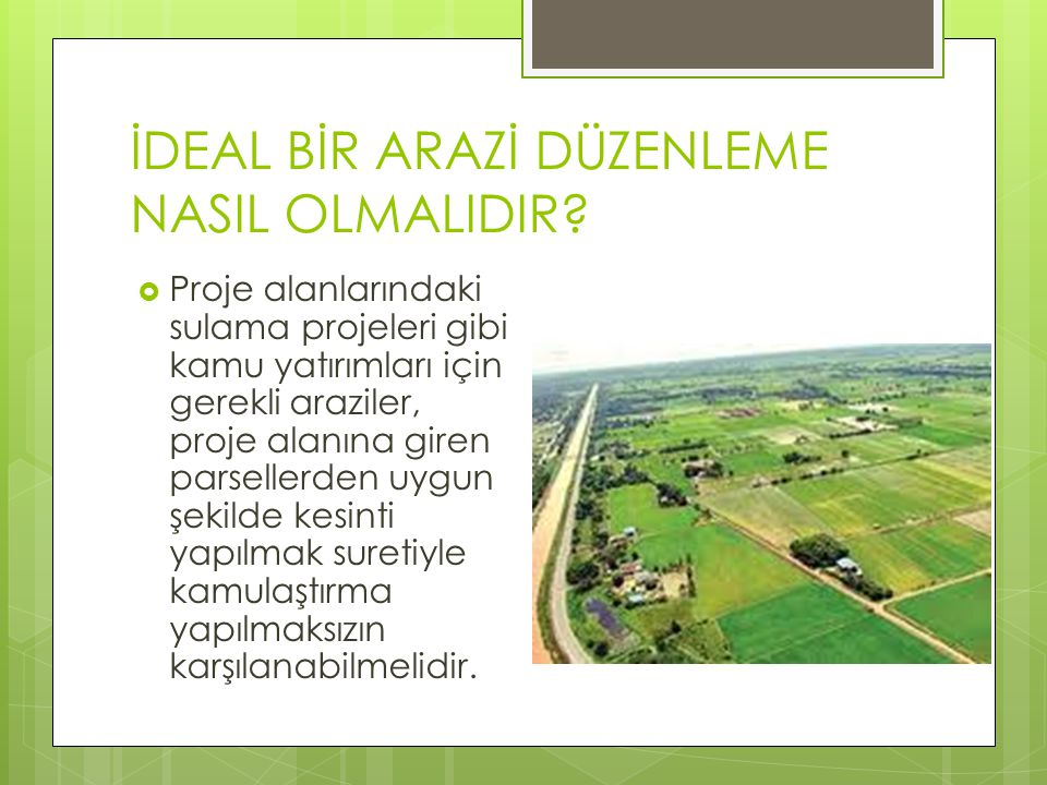 İDEAL BİR ARAZİ DÜZENLEME NASIL OLMALIDIR?  Proje alanlarındaki sulama projeleri gibi kamu yatırımları için gerekli araziler, proje alanına giren par